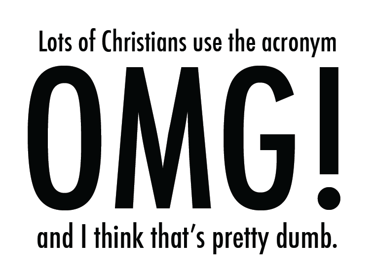 Lots of Christians use the acronym OMG and I think that's pretty ...